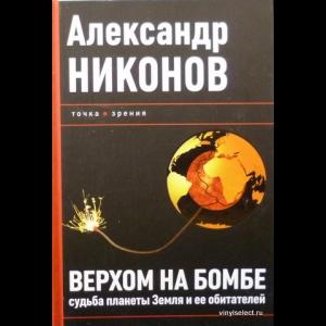 Александр Никонов - Верхом На Бомбе. Судьба Планеты Земля И Ее Обитателей