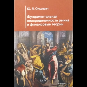 Юлий Ольсевич - Фундаментальная Неопределенность Рынка И Финансовые Теории