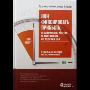 Александр Элдер - Как Фиксировать Прибыль, Ограничивать Убытки и Выигрывать От Падения Цен
